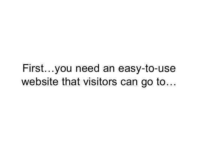 First…you need an easy-to-use website that visitors can go to…