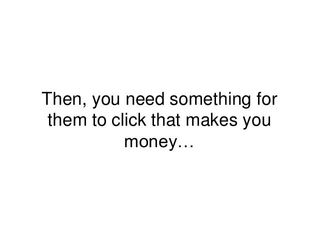 Then, you need something for them to click that makes you money…