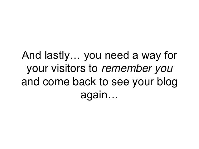 And lastly… you need a way for your visitors to remember you and come back to see your blog again…