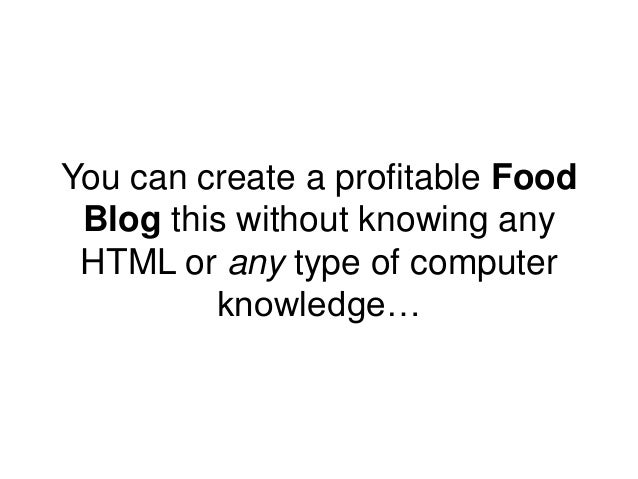 You can create a profitable Food Blog this without knowing any HTML or any type of computer knowledge…