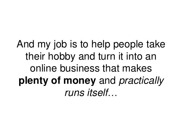 And my job is to help people take their hobby and turn it into an online business that makes plenty of money and practical...