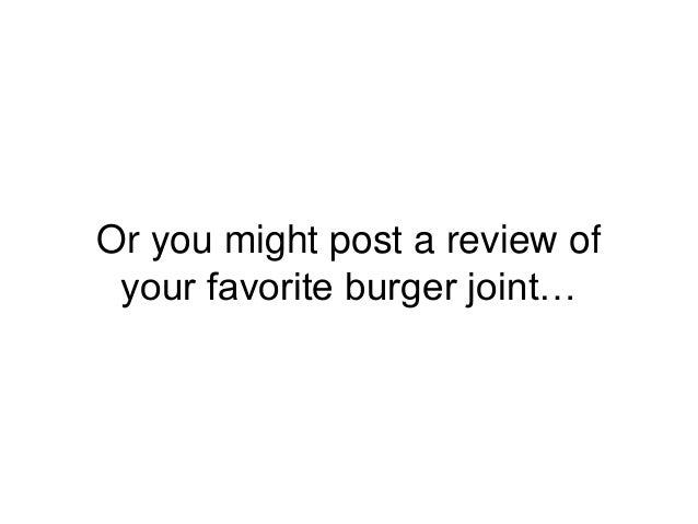 Or you might post a review of your favorite burger joint…