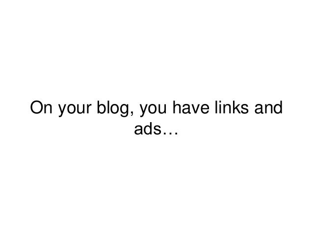 On your blog, you have links and ads…