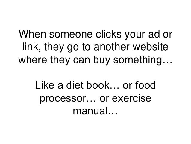 When someone clicks your ad or link, they go to another website where they can buy something… Like a diet book… or food pr...