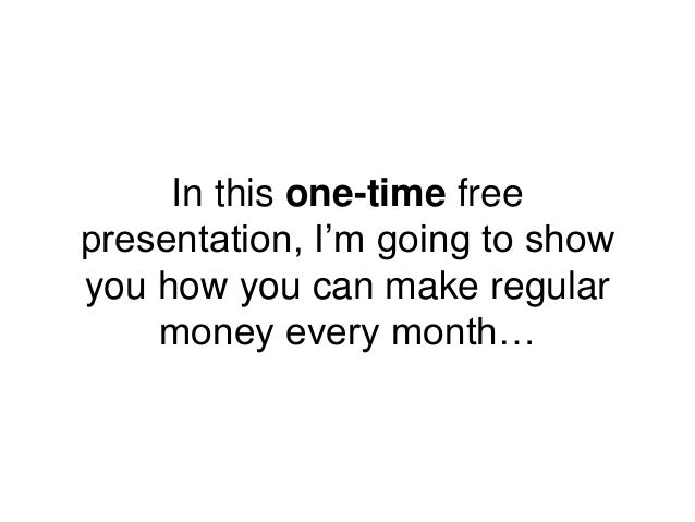 In this one-time free presentation, I'm going to show you how you can make regular money every month…