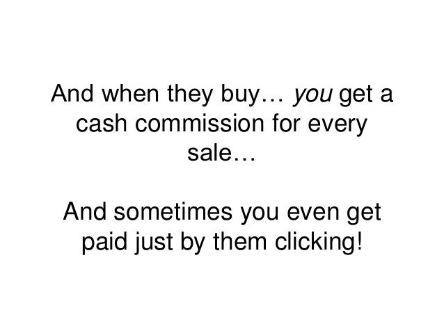 And when they buy… you get a cash commission for every sale… And sometimes you even get paid just by them clicking!