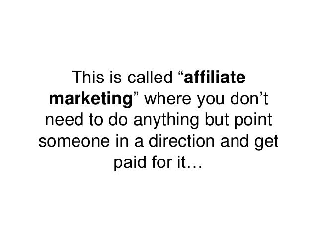 """This is called """"affiliate marketing"""" where you don't need to do anything but point someone in a direction and get paid for..."""