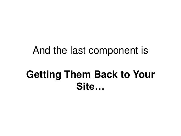 And the last component is Getting Them Back to Your Site…