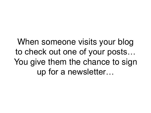 When someone visits your blog to check out one of your posts… You give them the chance to sign up for a newsletter…
