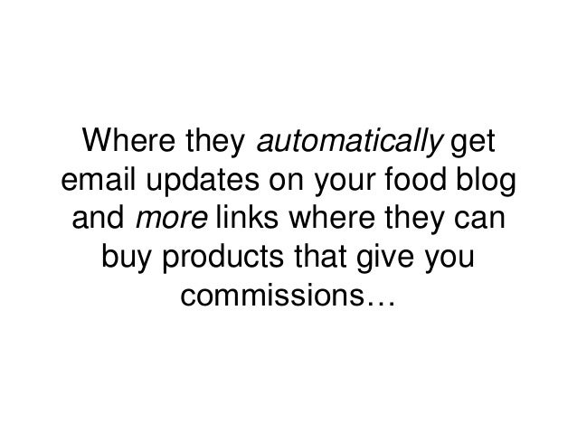 Where they automatically get email updates on your food blog and more links where they can buy products that give you comm...