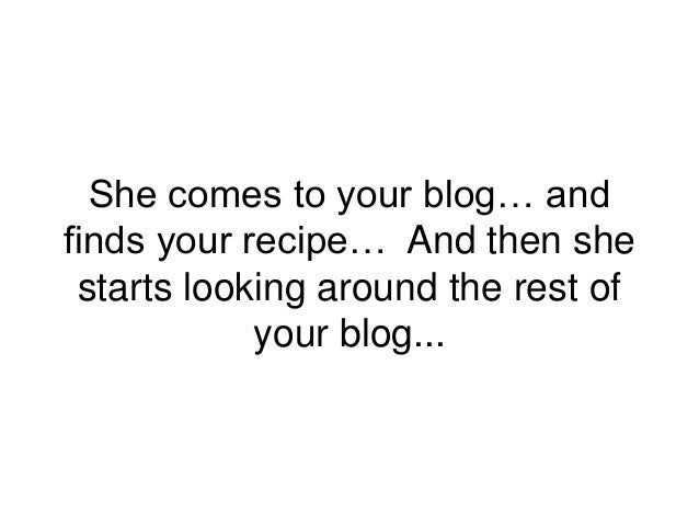 She comes to your blog… and finds your recipe… And then she starts looking around the rest of your blog...