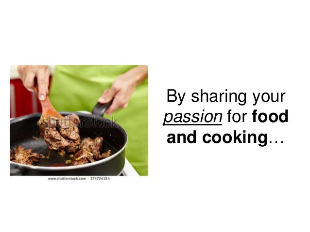 By sharing your passion for food and cooking…