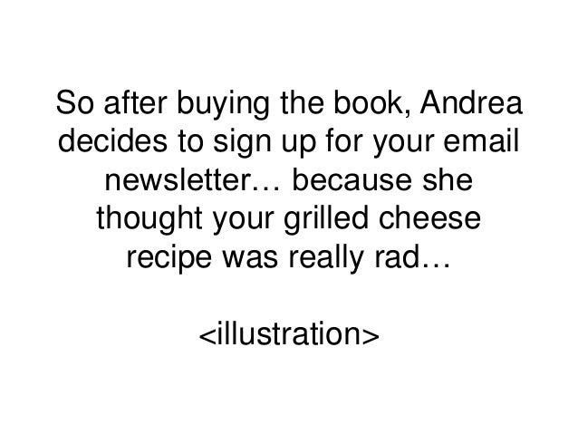 So after buying the book, Andrea decides to sign up for your email newsletter… because she thought your grilled cheese rec...