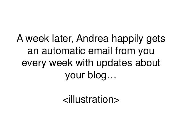 A week later, Andrea happily gets an automatic email from you every week with updates about your blog… <illustration>