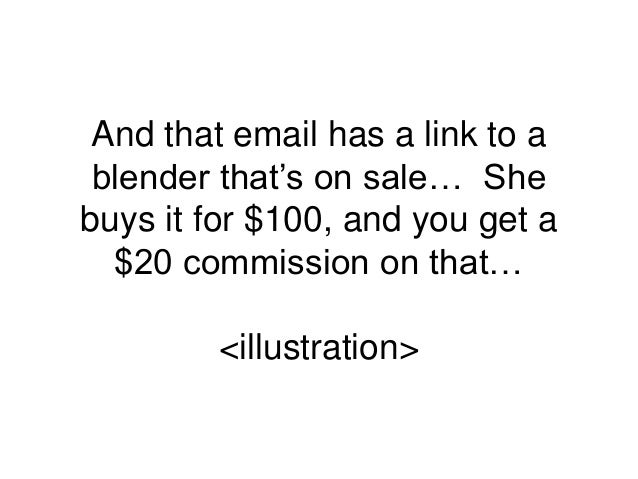 And that email has a link to a blender that's on sale… She buys it for $100, and you get a $20 commission on that… <illust...