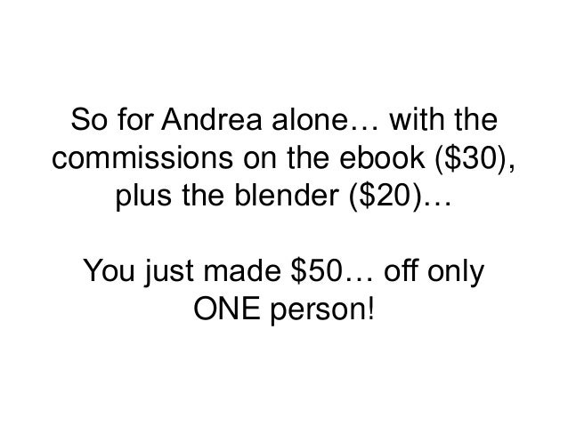 So for Andrea alone… with the commissions on the ebook ($30), plus the blender ($20)… You just made $50… off only ONE pers...