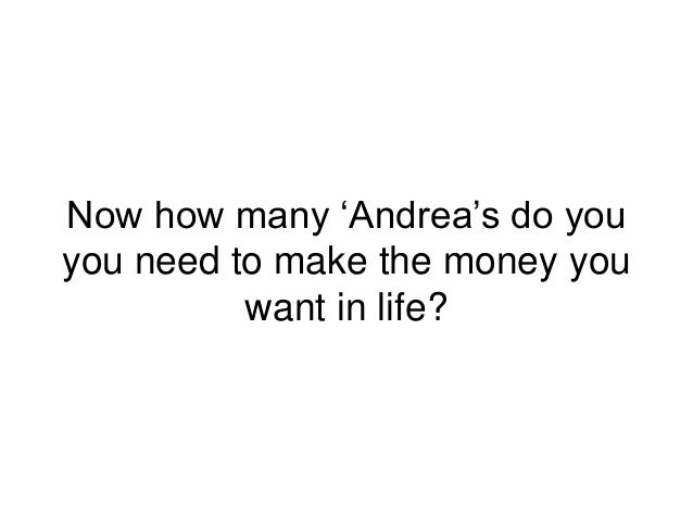 Now how many 'Andrea's do you you need to make the money you want in life?