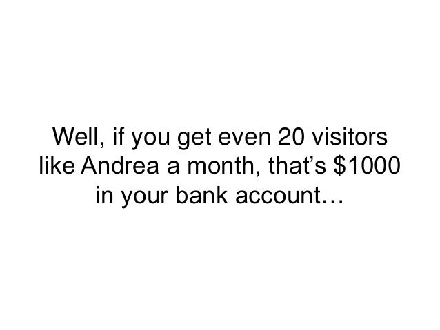 Well, if you get even 20 visitors like Andrea a month, that's $1000 in your bank account…