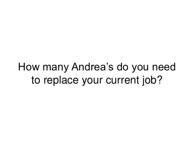 How many Andrea's do you need to replace your current job?