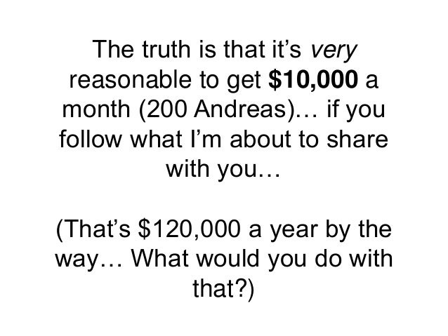 The truth is that it's very reasonable to get $10,000 a month (200 Andreas)… if you follow what I'm about to share with yo...