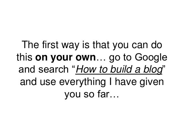 """The first way is that you can do this on your own… go to Google and search """"How to build a blog"""" and use everything I have..."""