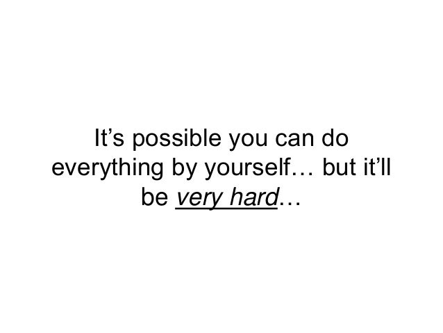It's possible you can do everything by yourself… but it'll be very hard…