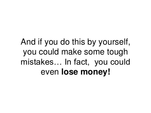 And if you do this by yourself, you could make some tough mistakes… In fact, you could even lose money!
