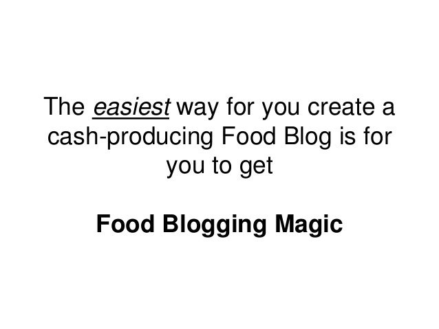The easiest way for you create a cash-producing Food Blog is for you to get Food Blogging Magic