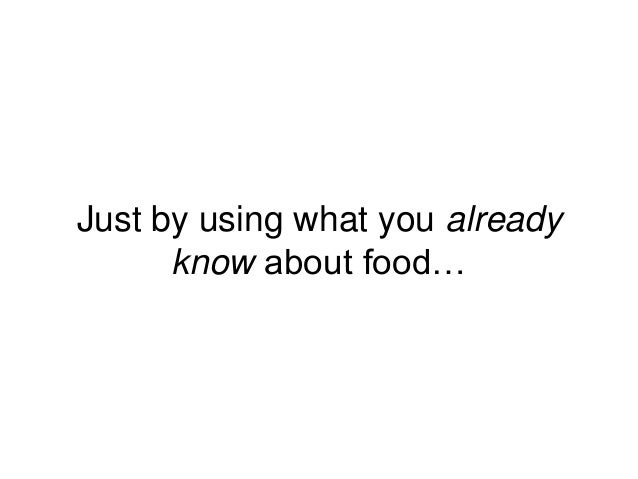 Just by using what you already know about food…