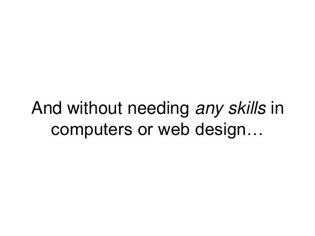 And without needing any skills in computers or web design…