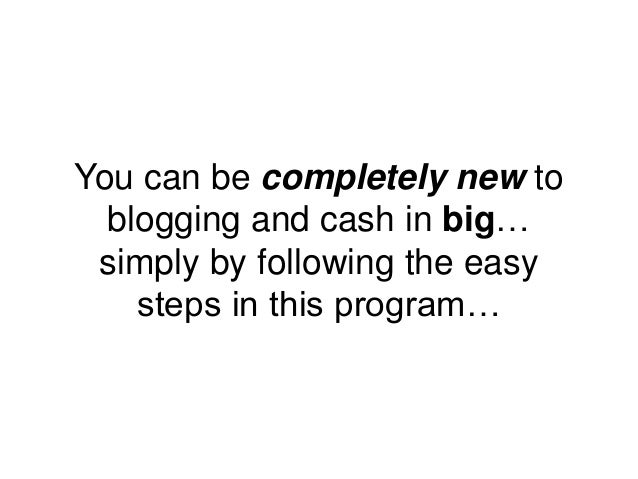 You can be completely new to blogging and cash in big… simply by following the easy steps in this program…