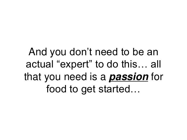 """And you don't need to be an actual """"expert"""" to do this… all that you need is a passion for food to get started…"""
