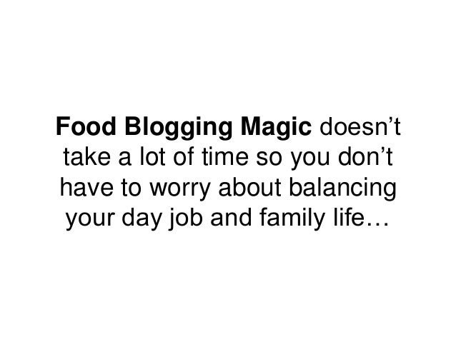 Food Blogging Magic doesn't take a lot of time so you don't have to worry about balancing your day job and family life…