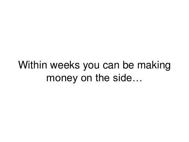 Within weeks you can be making money on the side…