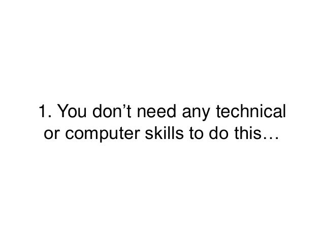 1. You don't need any technical or computer skills to do this…