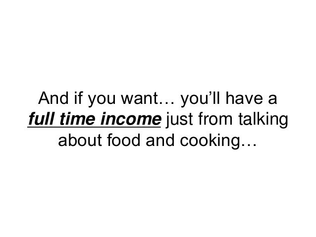 And if you want… you'll have a full time income just from talking about food and cooking…