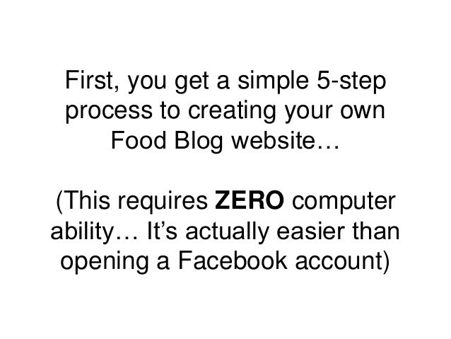 First, you get a simple 5-step process to creating your own Food Blog website… (This requires ZERO computer ability… It's ...