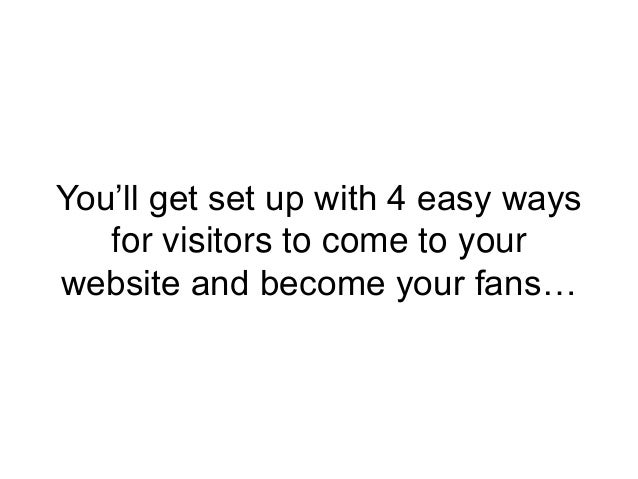 You'll get set up with 4 easy ways for visitors to come to your website and become your fans…