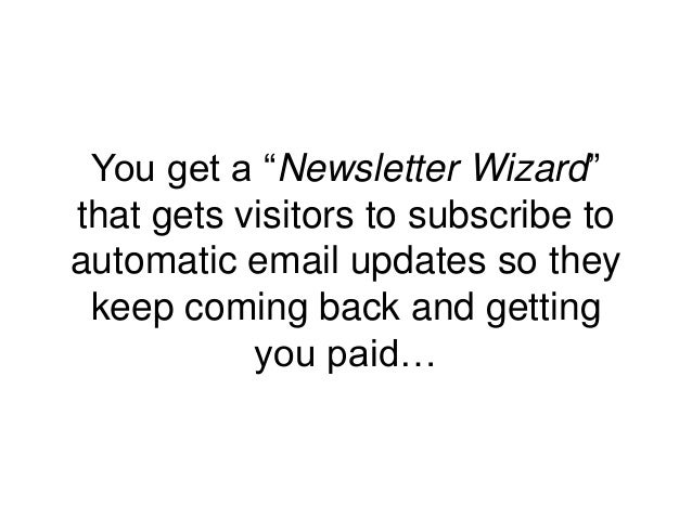 """You get a """"Newsletter Wizard"""" that gets visitors to subscribe to automatic email updates so they keep coming back and gett..."""