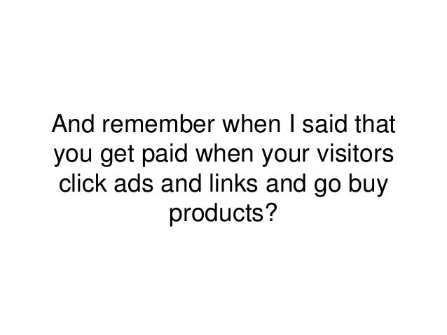 And remember when I said that you get paid when your visitors click ads and links and go buy products?