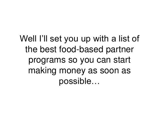 Well I'll set you up with a list of the best food-based partner programs so you can start making money as soon as possible…