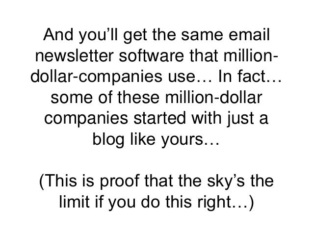 And you'll get the same email newsletter software that million- dollar-companies use… In fact… some of these million-dolla...