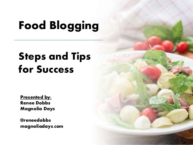 Food Blogging Steps and Tips for Success Presented by: Renee Dobbs Magnolia Days @reneedobbs magnoliadays.com