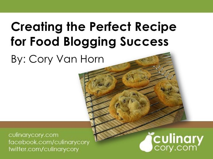 Creating the Perfect Recipe for Food Blogging Success<br />By: Cory Van Horn<br />