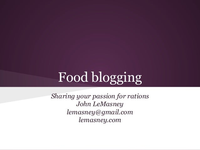 Food blogging Sharing your passion for rations John LeMasney lemasney@gmail.com lemasney.com