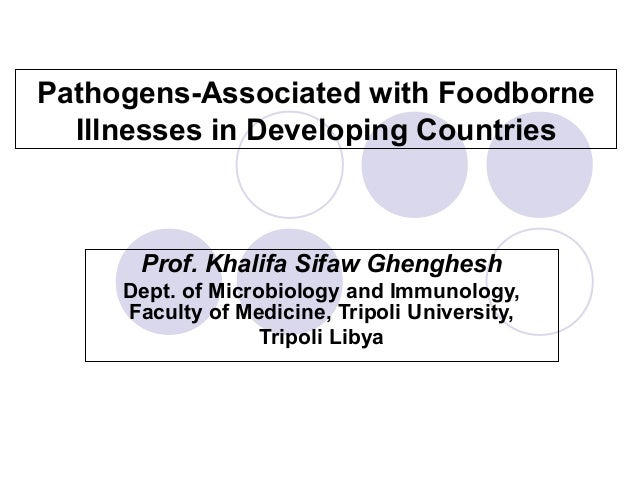 Pathogens-Associated with Foodborne Illnesses in Developing Countries  Prof. Khalifa Sifaw Ghenghesh Dept. of Microbiology...
