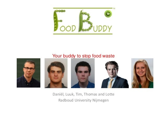 Your buddy to stop food waste Daniël, Luuk, Tim, Thomas and Lotte Radboud University Nijmegen