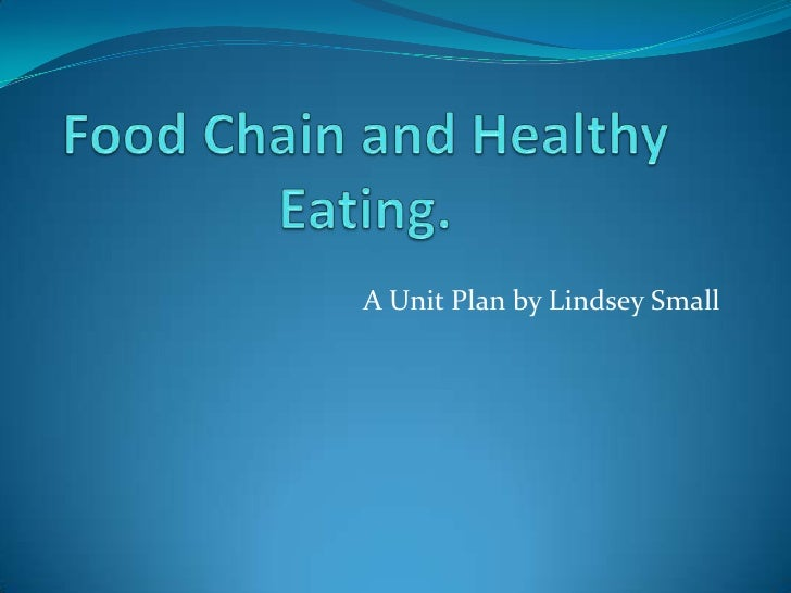 Food Chain and Healthy Eating.<br />A Unit Plan by Lindsey Small<br />
