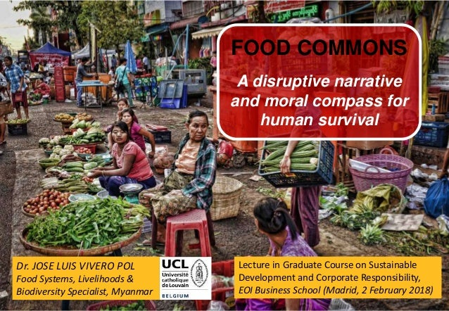 1 Dr. JOSE LUIS VIVERO POL Food Systems, Livelihoods & Biodiversity Specialist, Myanmar FOOD COMMONS A disruptive narrativ...