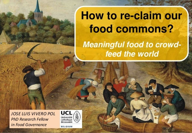 1 JOSE LUIS VIVERO POL PhD Research Fellow in Food Governance How to re-claim our food commons? Meaningful food to crowd- ...